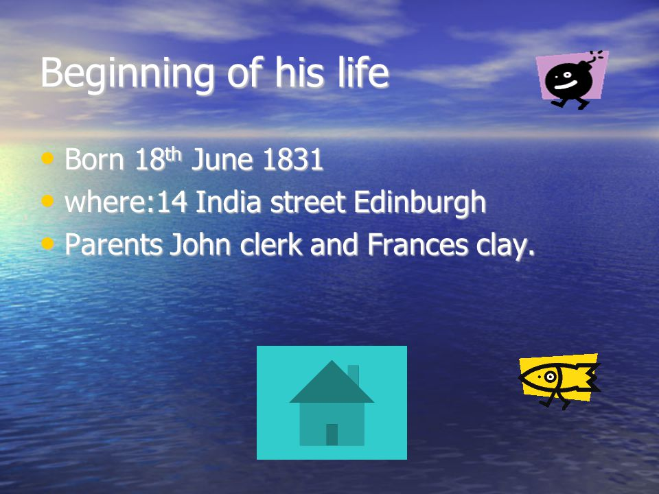 Beginning of his life Born 18 th June 1831 Born 18 th June 1831 where:14 India street Edinburgh where:14 India street Edinburgh Parents John clerk and Frances clay.
