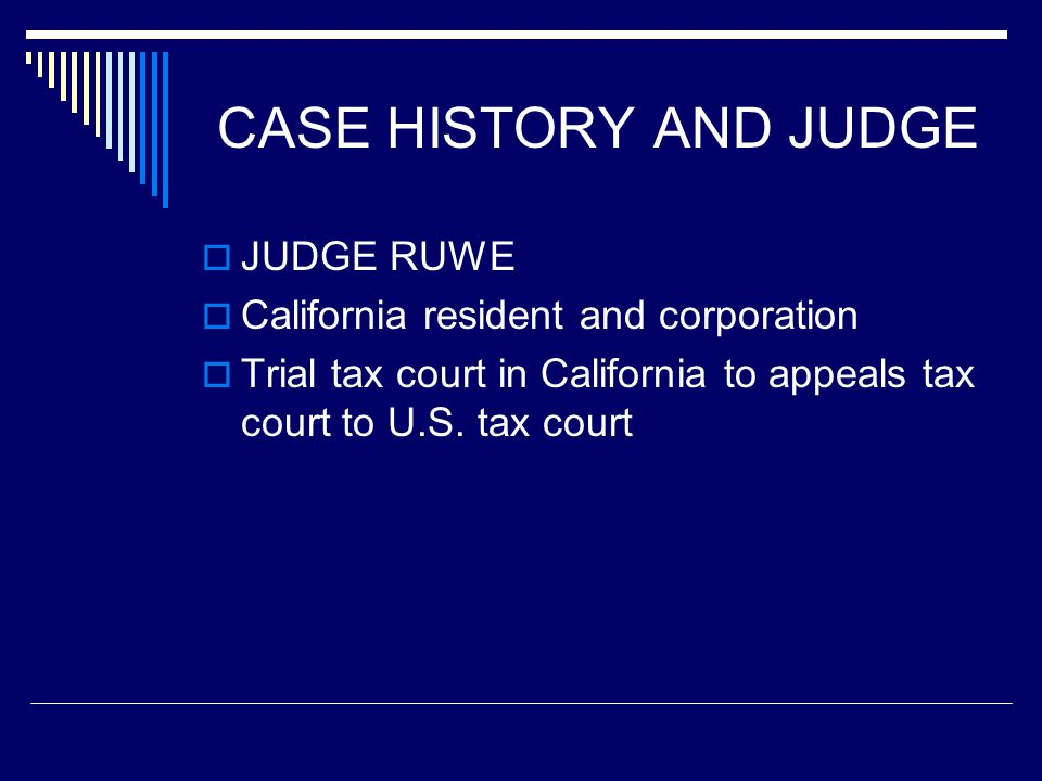 CASE HISTORY AND JUDGE  JUDGE RUWE  California resident and corporation  Trial tax court in California to appeals tax court to U.S. tax court
