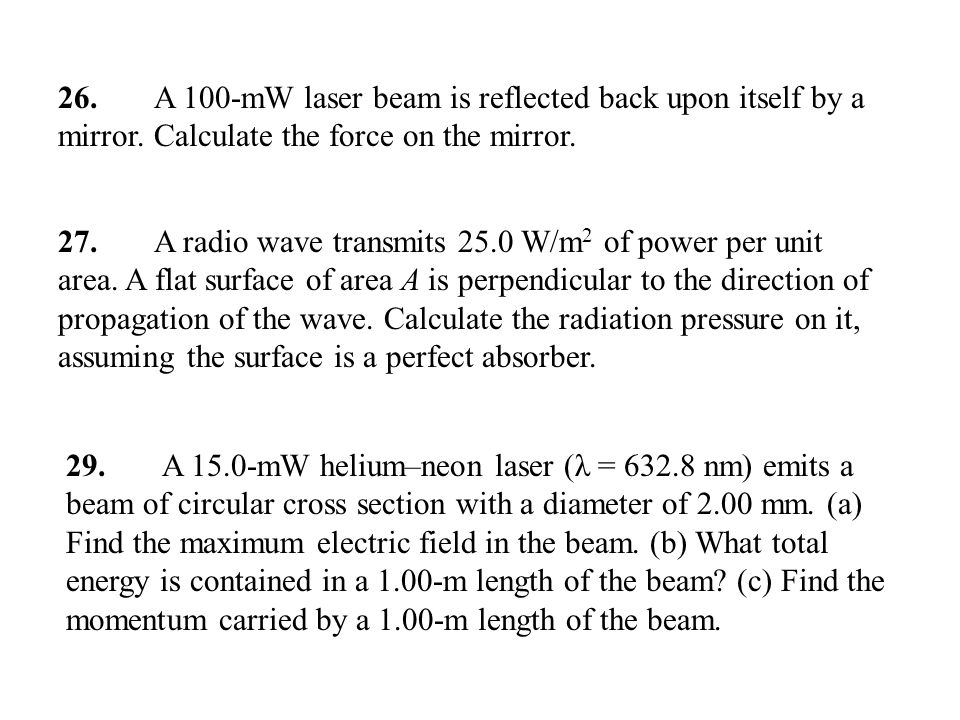 26. A 100-mW laser beam is reflected back upon itself by a mirror. Calculate the force on the mirror. 27. A radio wave transmits 25.0 W/m 2 of power p