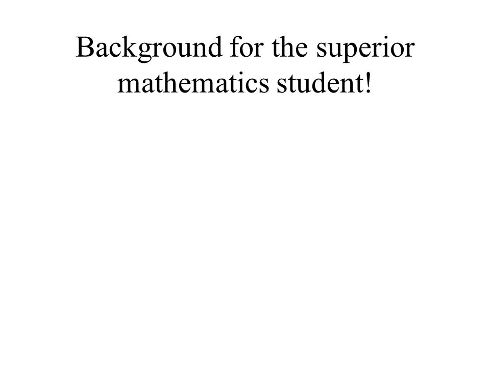 Background for the superior mathematics student!