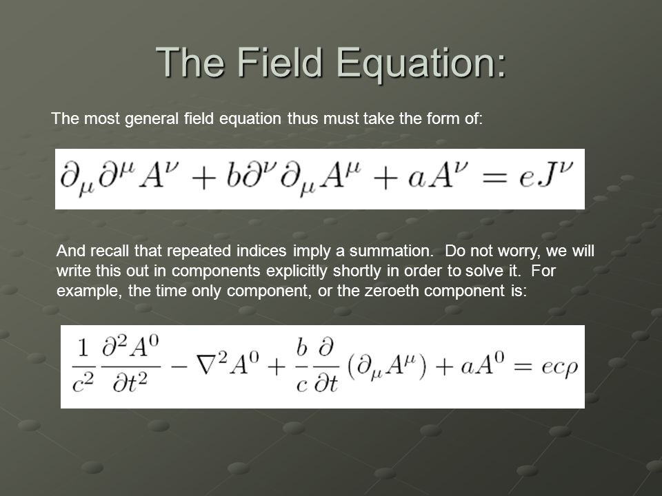 The Field Equation: The most general field equation thus must take the form of: And recall that repeated indices imply a summation.