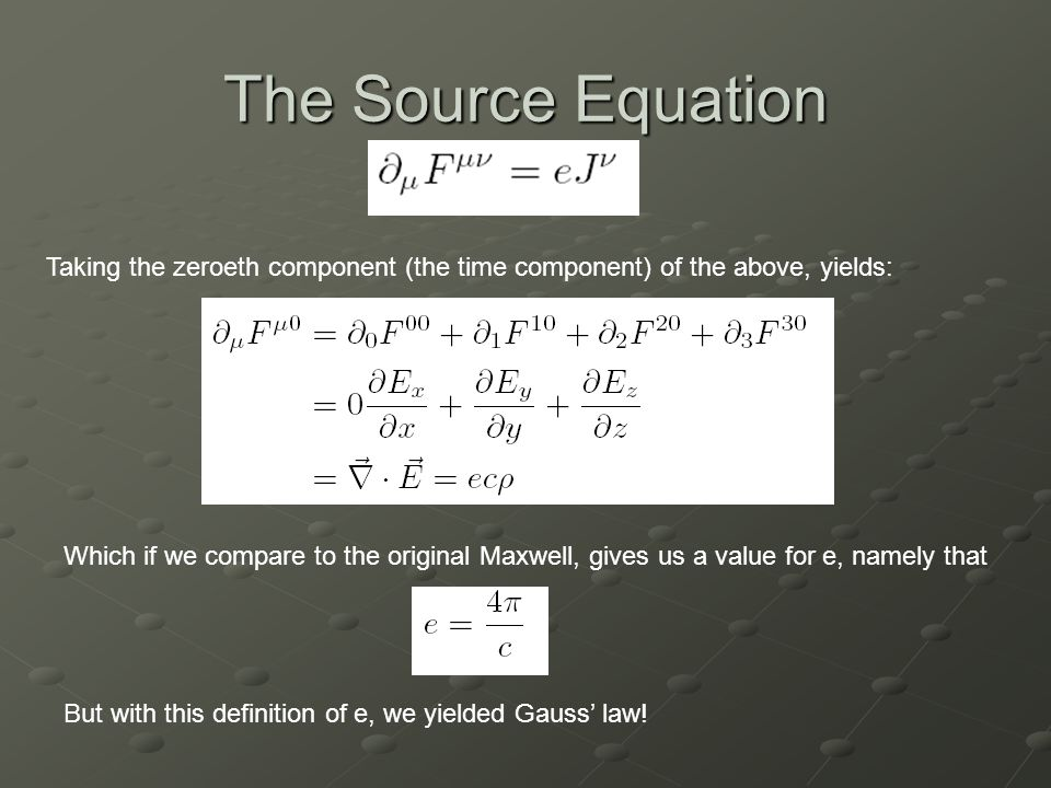 The Source Equation Taking the zeroeth component (the time component) of the above, yields: Which if we compare to the original Maxwell, gives us a value for e, namely that But with this definition of e, we yielded Gauss' law!