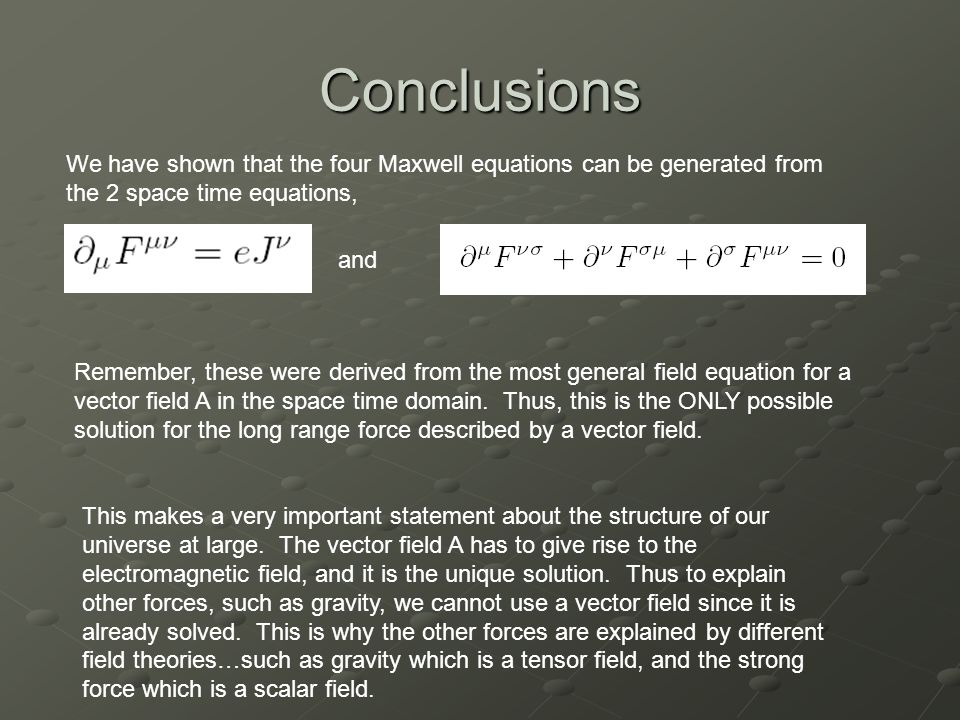 Conclusions We have shown that the four Maxwell equations can be generated from the 2 space time equations, and Remember, these were derived from the most general field equation for a vector field A in the space time domain.