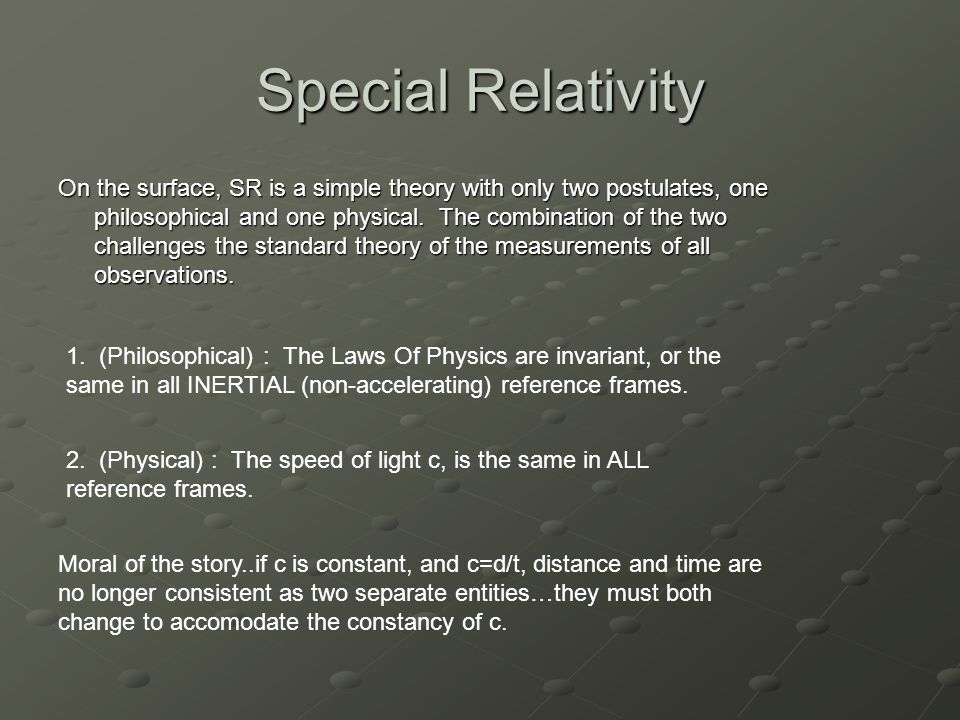 Special Relativity On the surface, SR is a simple theory with only two postulates, one philosophical and one physical.