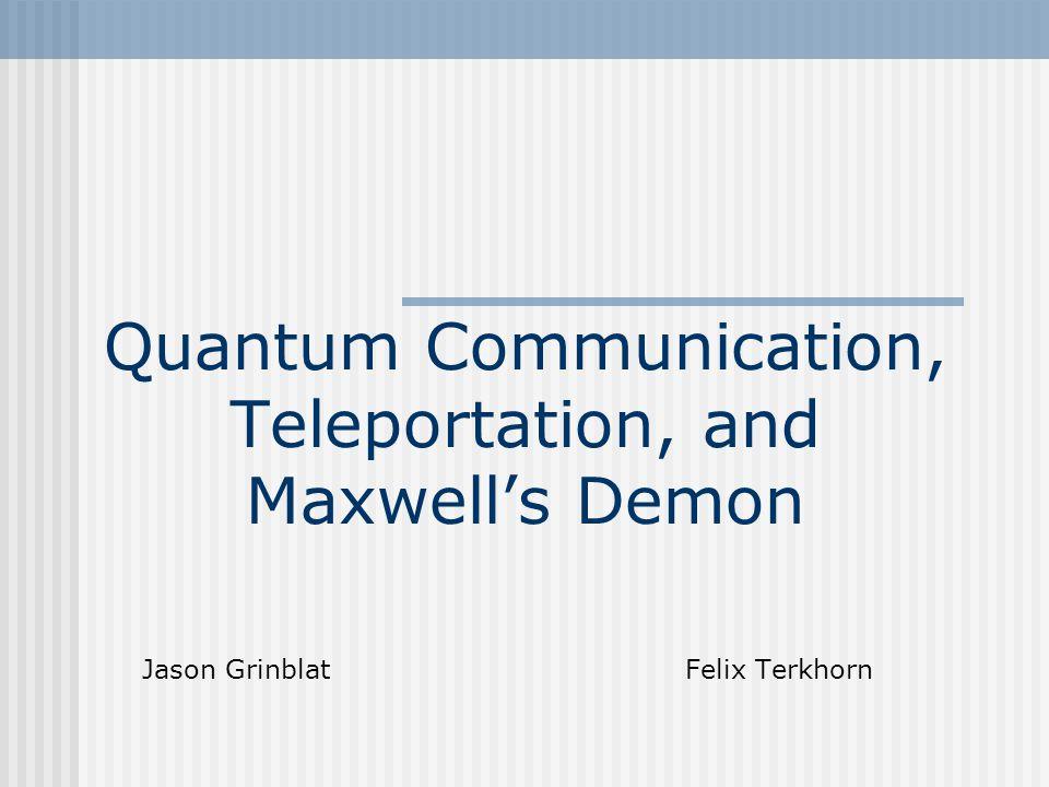 Quantum Communication, Teleportation, and Maxwell's Demon Jason Grinblat Felix Terkhorn