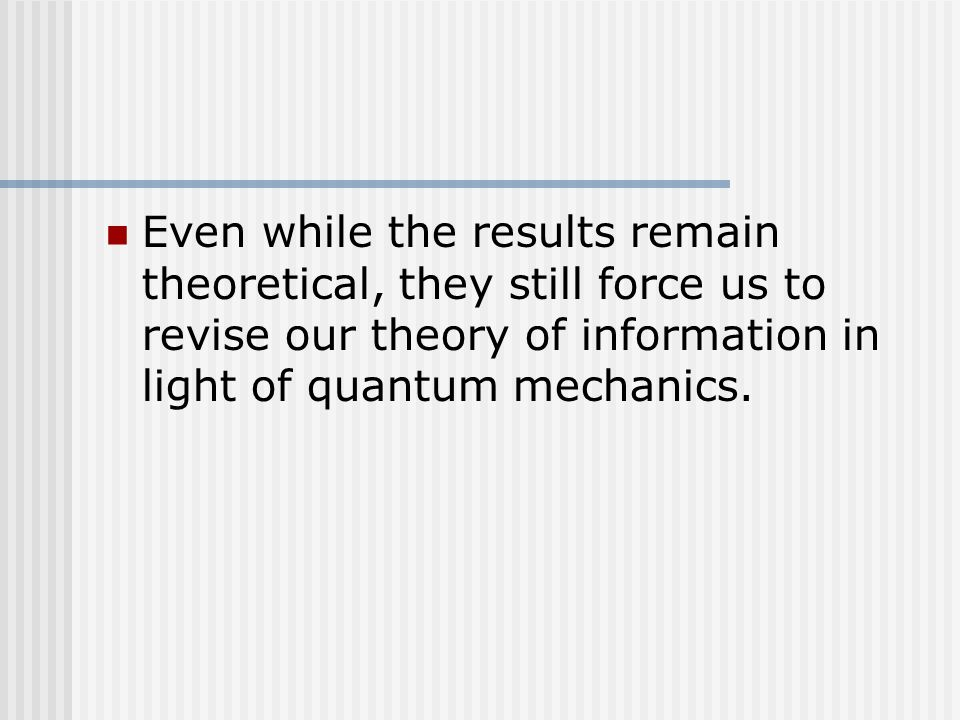 Even while the results remain theoretical, they still force us to revise our theory of information in light of quantum mechanics.