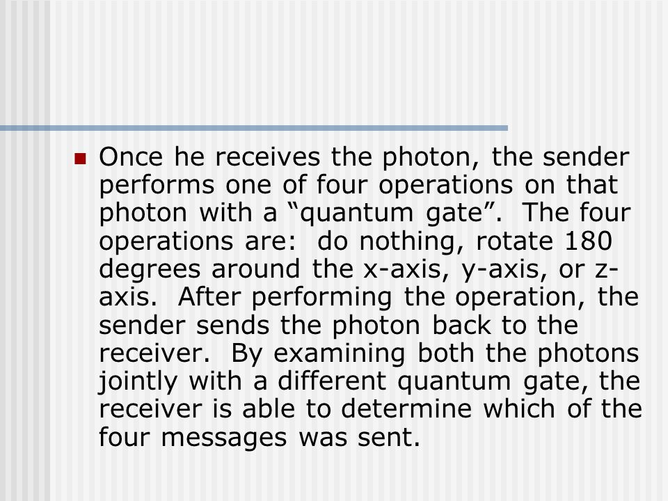 Once he receives the photon, the sender performs one of four operations on that photon with a quantum gate .