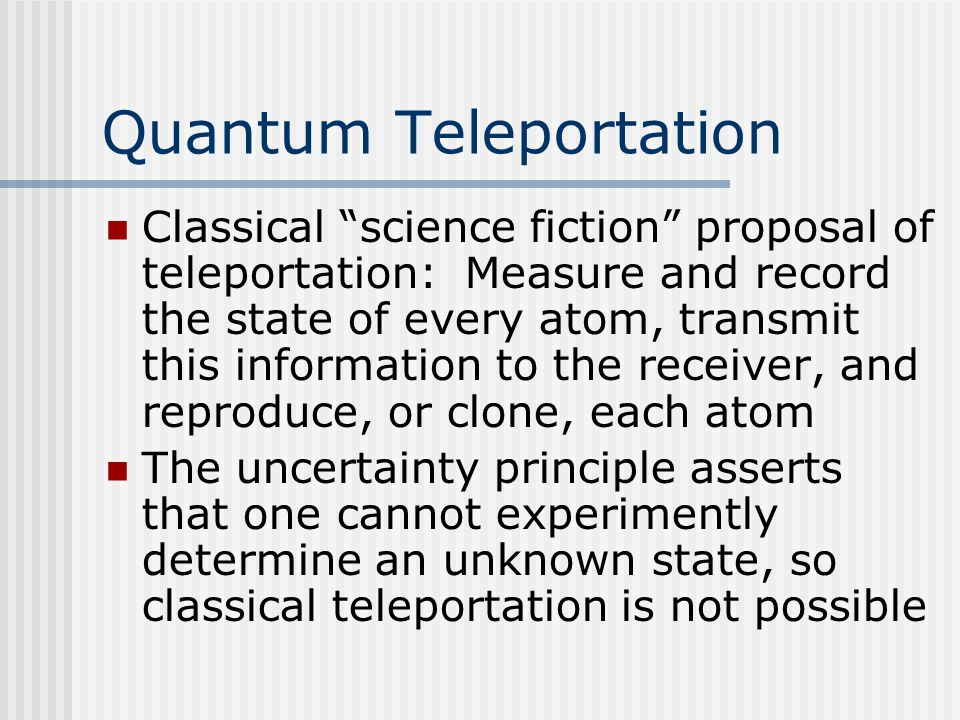 Quantum Teleportation Classical science fiction proposal of teleportation: Measure and record the state of every atom, transmit this information to the receiver, and reproduce, or clone, each atom The uncertainty principle asserts that one cannot experimently determine an unknown state, so classical teleportation is not possible