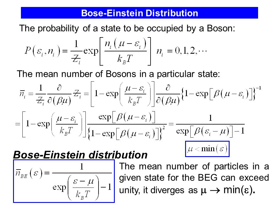 Bose-Einstein Distribution Bose-Einstein distribution The mean number of Bosons in a particular state: The probability of a state to be occupied by a Boson: The mean number of particles in a given state for the BEG can exceed unity, it diverges as   min(  ).