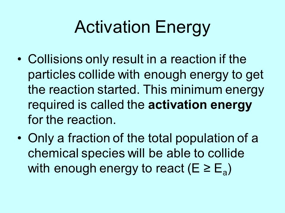 Activation Energy Collisions only result in a reaction if the particles collide with enough energy to get the reaction started.