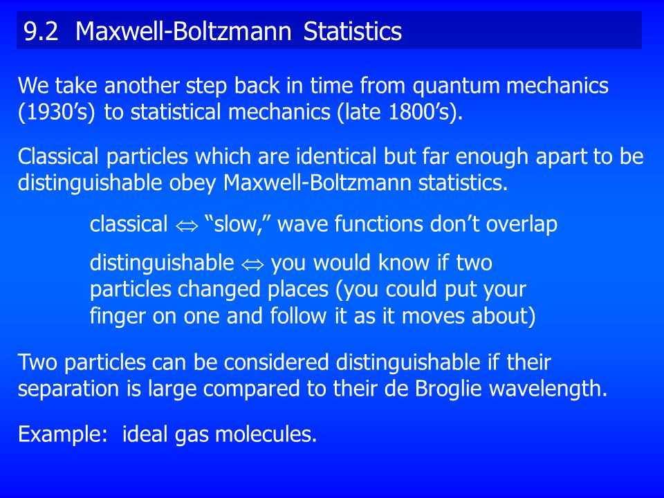 9.2 Maxwell-Boltzmann Statistics Classical particles which are identical but far enough apart to be distinguishable obey Maxwell-Boltzmann statistics.