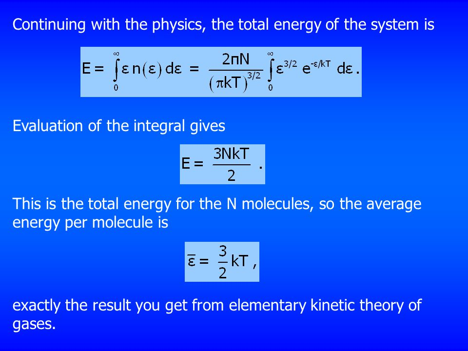 Continuing with the physics, the total energy of the system is Evaluation of the integral gives This is the total energy for the N molecules, so the average energy per molecule is exactly the result you get from elementary kinetic theory of gases.