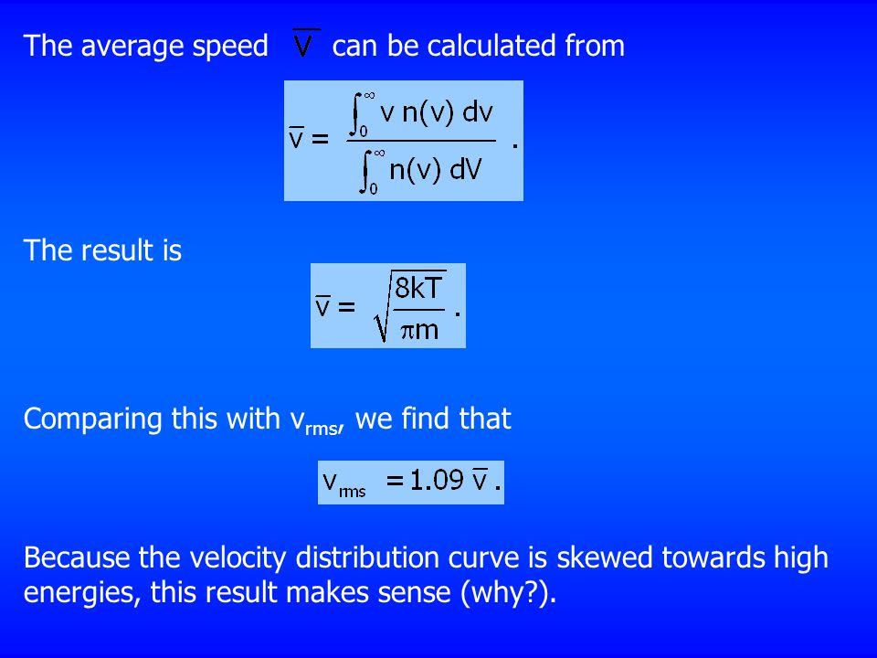 The average speed can be calculated from The result is Comparing this with v rms, we find that Because the velocity distribution curve is skewed towards high energies, this result makes sense (why ).