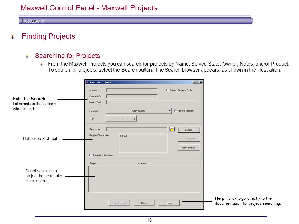 16 Maxwell Control Panel – Maxwell Projects Finding Projects Searching for Projects From the Maxwell Projects you can search for projects by Name, Solved State, Owner, Notes, and/or Product.
