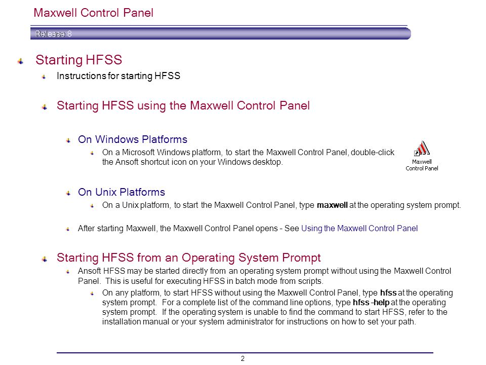 2 Maxwell Control Panel Starting HFSS Instructions for starting HFSS Starting HFSS using the Maxwell Control Panel On Windows Platforms On a Microsoft Windows platform, to start the Maxwell Control Panel, double-click the Ansoft shortcut icon on your Windows desktop.