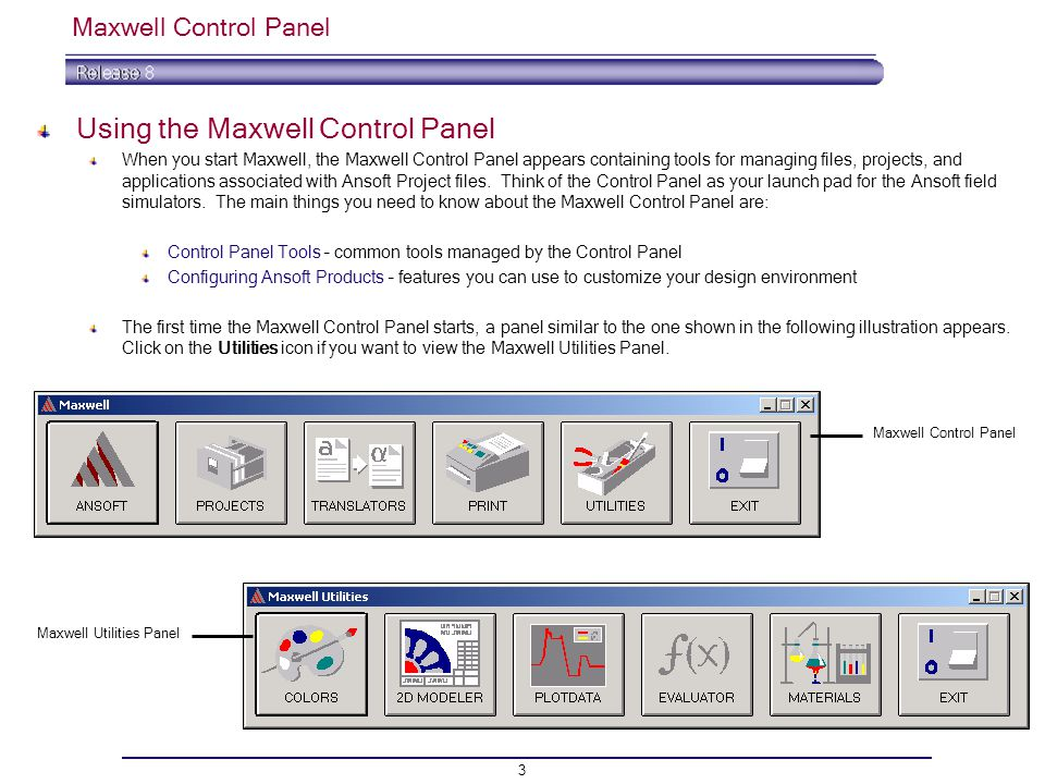 3 Maxwell Control Panel Using the Maxwell Control Panel When you start Maxwell, the Maxwell Control Panel appears containing tools for managing files, projects, and applications associated with Ansoft Project files.