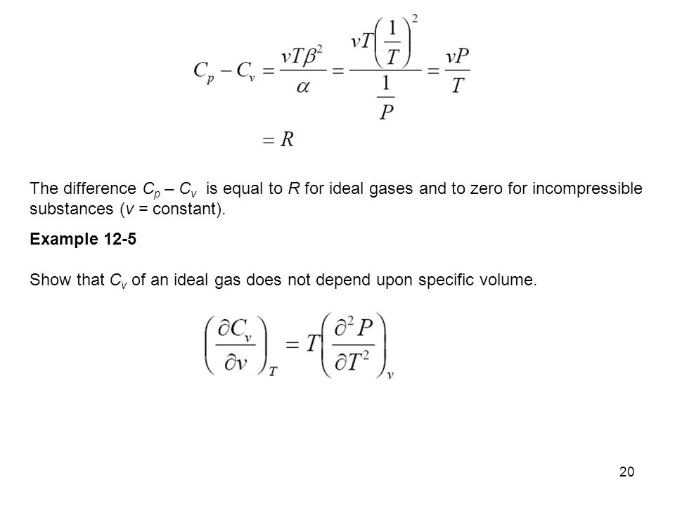 20 The difference C p – C v is equal to R for ideal gases and to zero for incom­pressible substances (v = constant). Example 12-5 Show that C v of an