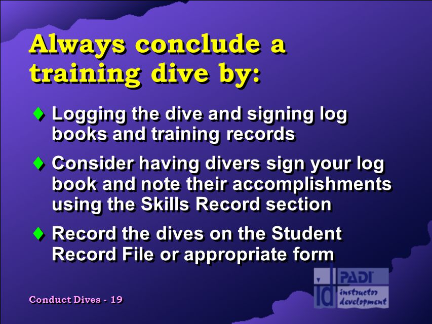 Conduct Dives - 19 Always conclude a training dive by:  Logging the dive and signing log books and training records  Consider having divers sign your log book and note their accomplishments using the Skills Record section  Record the dives on the Student Record File or appropriate form  Logging the dive and signing log books and training records  Consider having divers sign your log book and note their accomplishments using the Skills Record section  Record the dives on the Student Record File or appropriate form