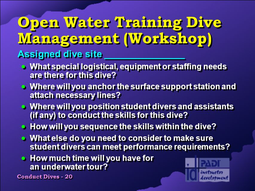 Conduct Dives - 20 Open Water Training Dive Management (Workshop) Assigned dive site _______________  What special logistical, equipment or staffing needs are there for this dive.