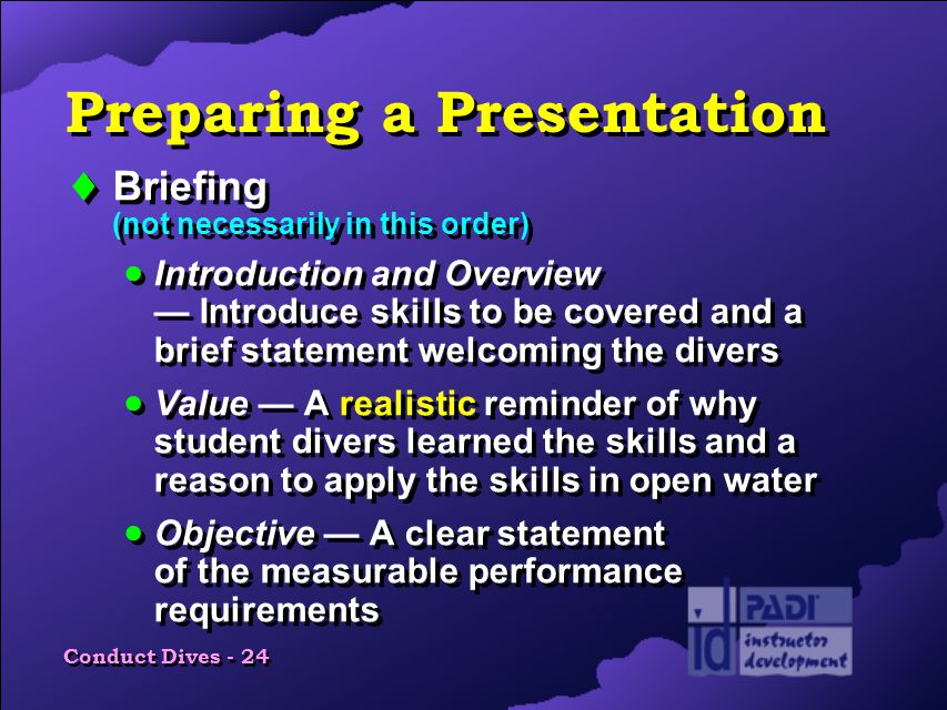 Conduct Dives - 24 Preparing a Presentation  Briefing (not necessarily in this order)  Introduction and Overview — Introduce skills to be covered and a brief statement welcoming the divers  Value — A realistic reminder of why student divers learned the skills and a reason to apply the skills in open water  Objective — A clear statement of the measurable performance requirements  Briefing (not necessarily in this order)  Introduction and Overview — Introduce skills to be covered and a brief statement welcoming the divers  Value — A realistic reminder of why student divers learned the skills and a reason to apply the skills in open water  Objective — A clear statement of the measurable performance requirements