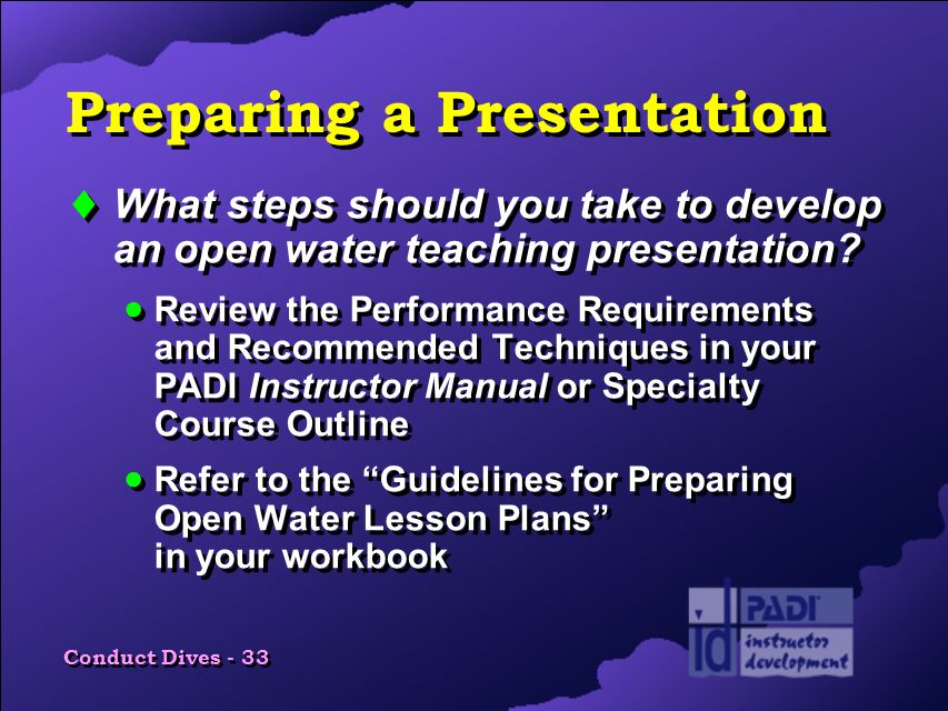 Conduct Dives - 33 Preparing a Presentation  What steps should you take to develop an open water teaching presentation.