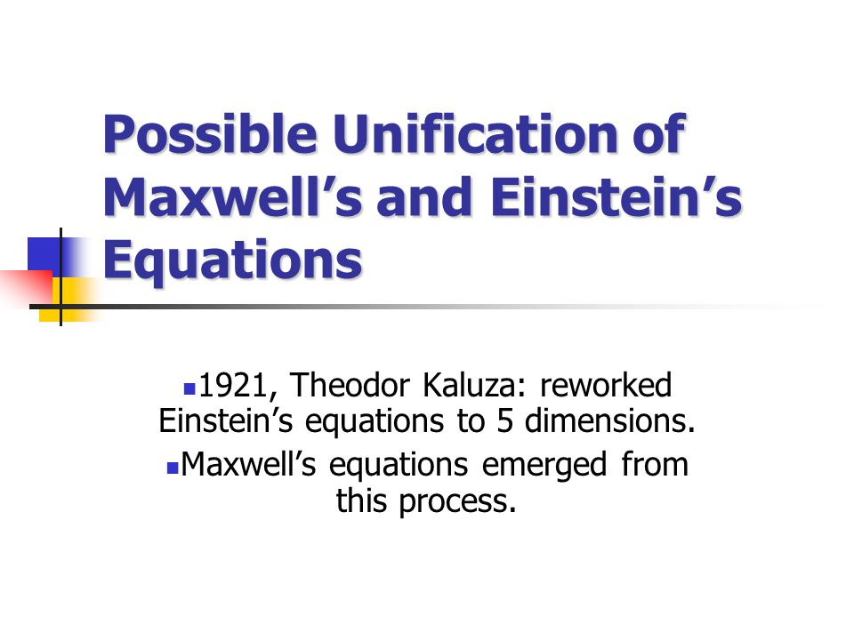 Possible Unification of Maxwell's and Einstein's Equations 1921, Theodor Kaluza: reworked Einstein's equations to 5 dimensions.