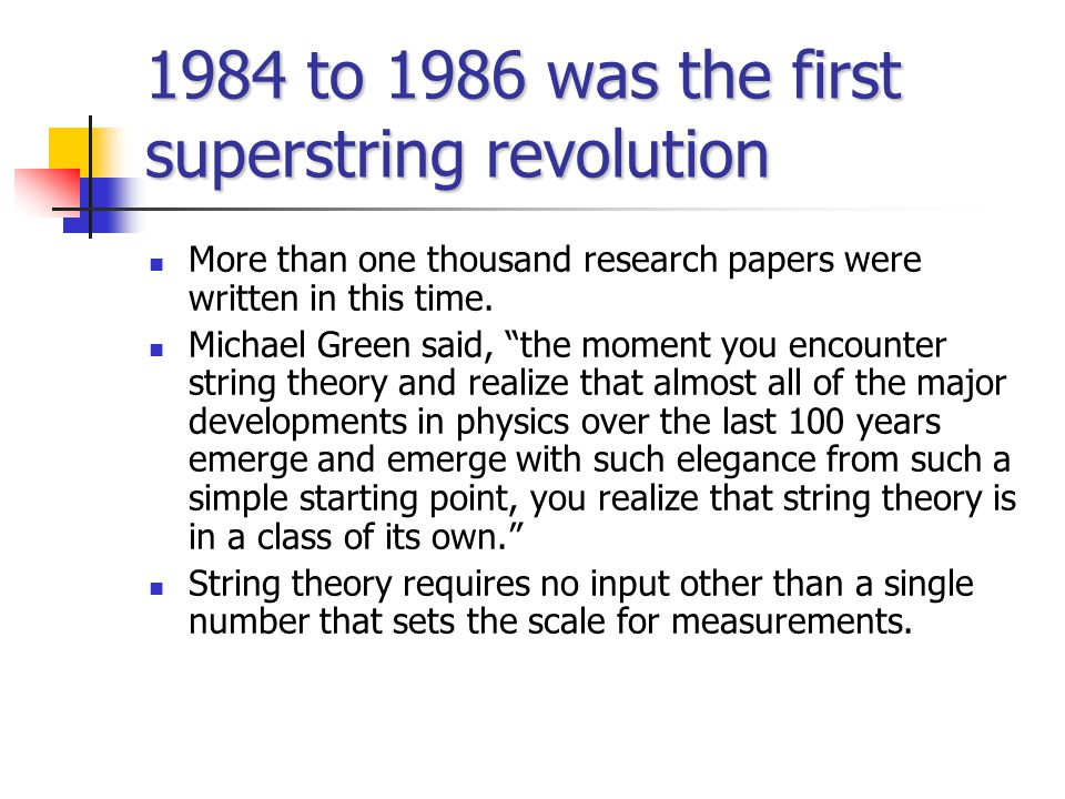 1984 to 1986 was the first superstring revolution More than one thousand research papers were written in this time.