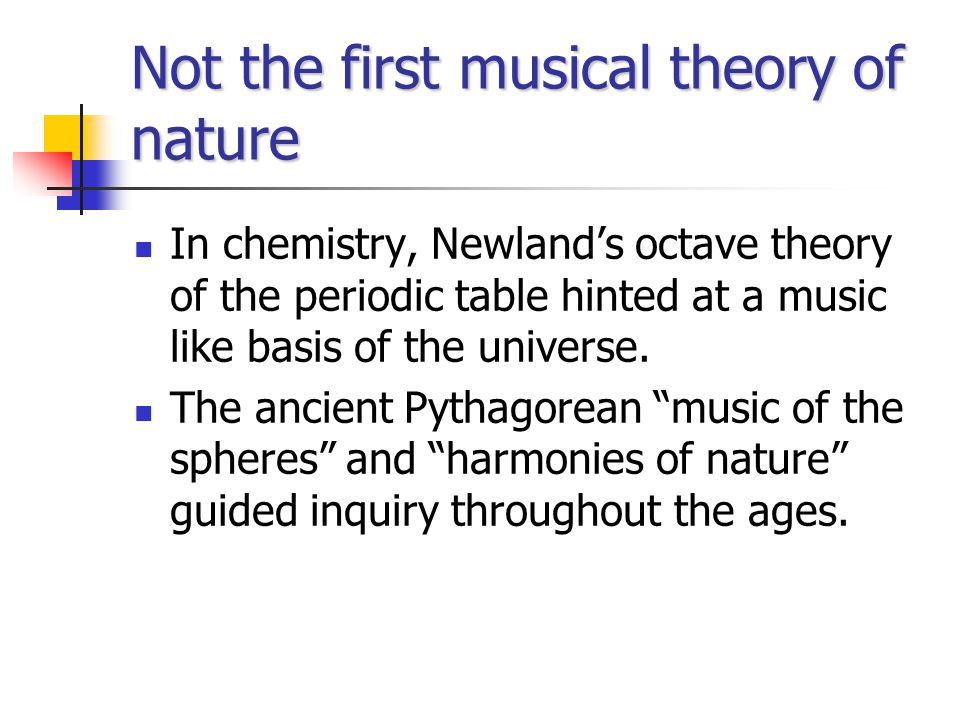 Not the first musical theory of nature In chemistry, Newland's octave theory of the periodic table hinted at a music like basis of the universe.