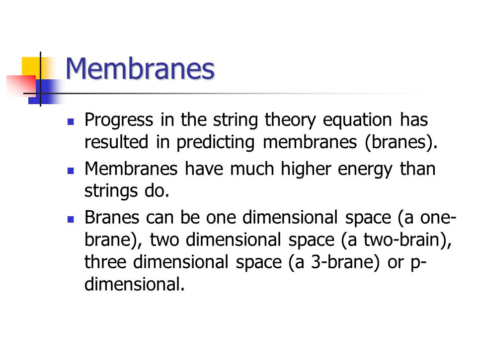 Membranes Progress in the string theory equation has resulted in predicting membranes (branes).
