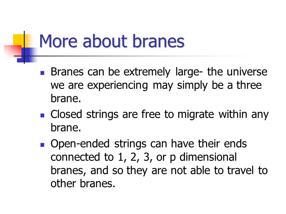 More about branes Branes can be extremely large- the universe we are experiencing may simply be a three brane.