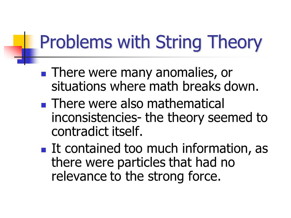 Problems with String Theory There were many anomalies, or situations where math breaks down.