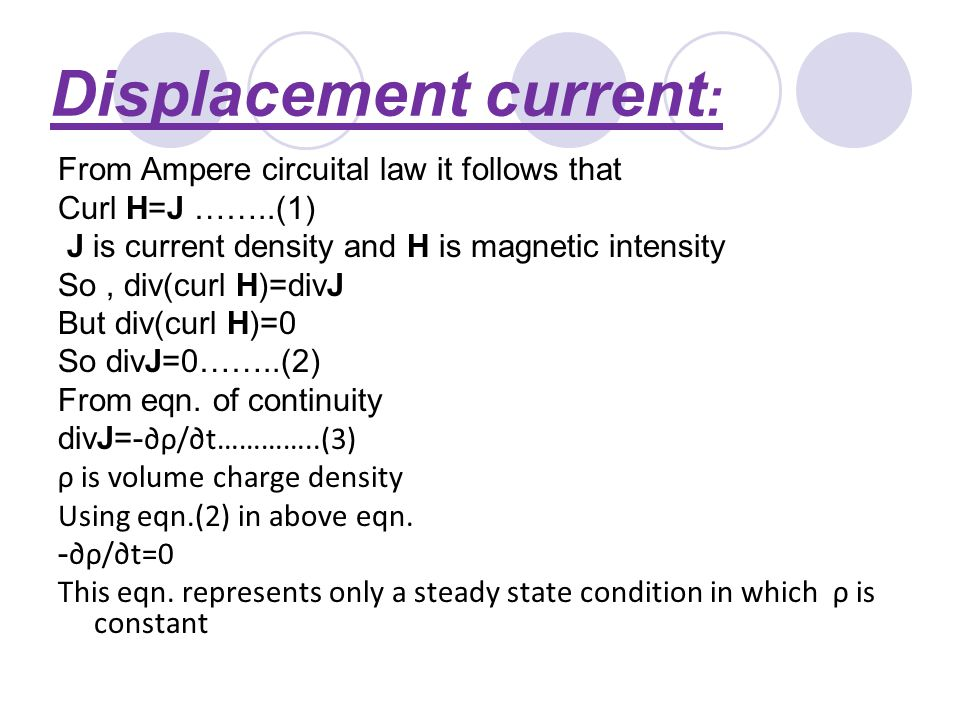 Displacement current : From Ampere circuital law it follows that Curl H=J ……..(1) J is current density and H is magnetic intensity So, div(curl H)=divJ But div(curl H)=0 So divJ=0……..(2) From eqn.