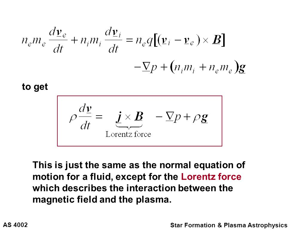 AS 4002 Star Formation & Plasma Astrophysics to get This is just the same as the normal equation of motion for a fluid, except for the Lorentz force which describes the interaction between the magnetic field and the plasma.