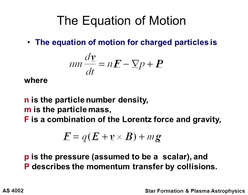AS 4002 Star Formation & Plasma Astrophysics The Equation of Motion The equation of motion for charged particles is where n is the particle number density, m is the particle mass, F is a combination of the Lorentz force and gravity, p is the pressure (assumed to be a scalar), and P describes the momentum transfer by collisions.