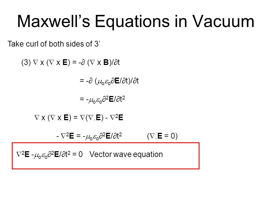 Maxwell's Equations in Vacuum Take curl of both sides of 3' (3)  x (  x E) = -∂ (  x B)/∂t = -∂ (  o  o ∂E/∂t)/∂t = -  o  o ∂ 2 E/∂t 2  x (  x E) =  ( .E) -  2 E -  2 E = -  o  o ∂ 2 E/∂t 2 ( .E = 0)  2 E -  o  o ∂ 2 E/∂t 2 = 0 Vector wave equation