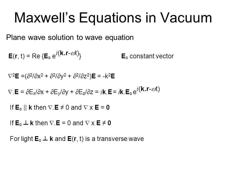 Maxwell's Equations in Vacuum Plane wave solution to wave equation E(r, t) = Re {E o e i (k.r-  t) }E o constant vector  2 E =(∂ 2 /∂x 2 + ∂ 2 /∂y 2 + ∂ 2 /∂z 2 )E = -k 2 E .E = ∂E x /∂x + ∂E y /∂y + ∂E z /∂z = i k.E = ik.E o e i (k.r-  t) If E o || k then .E ≠ 0 and  x E = 0 If E o ┴ k then .E = 0 and  x E ≠ 0 For light E o ┴ k and E(r, t) is a transverse wave