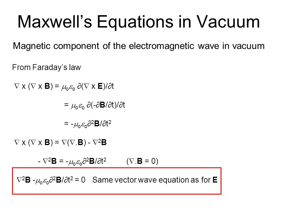 Maxwell's Equations in Vacuum Magnetic component of the electromagnetic wave in vacuum From Faraday's law  x (  x B) =  o  o ∂(  x E)/∂t =  o  o ∂(-∂B/∂t)/∂t = -  o  o ∂ 2 B/∂t 2  x (  x B) =  ( .B) -  2 B -  2 B = -  o  o ∂ 2 B/∂t 2 ( .B = 0)  2 B -  o  o ∂ 2 B/∂t 2 = 0 Same vector wave equation as for E