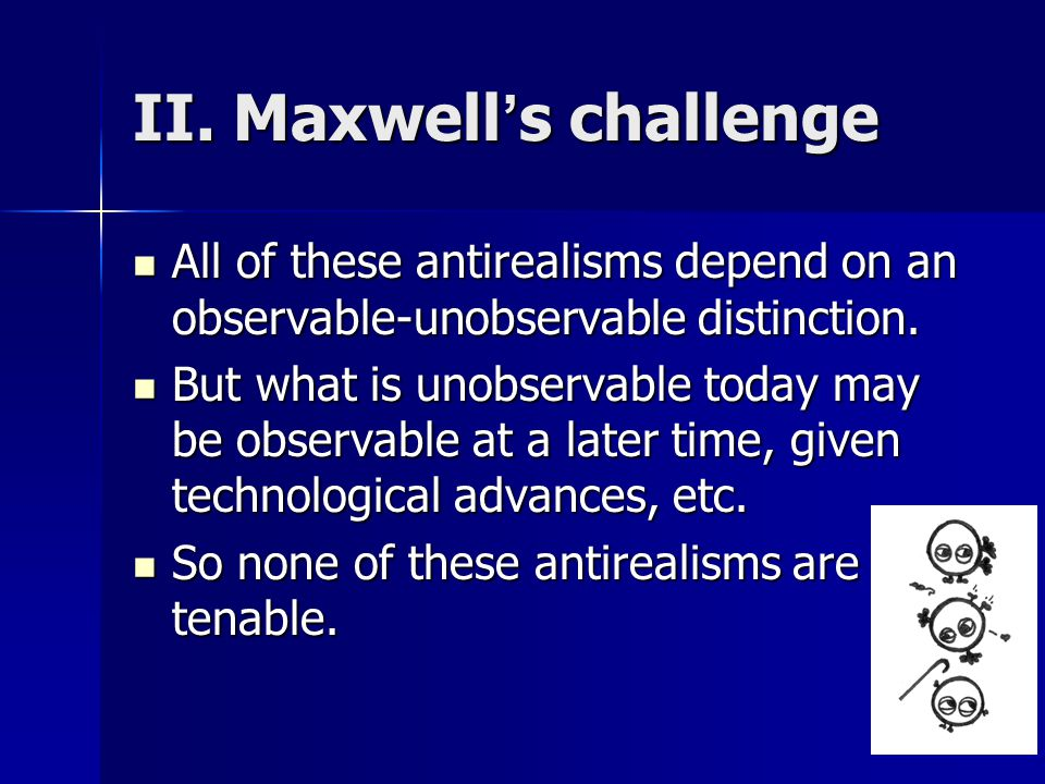 II. Maxwell's challenge All of these antirealisms depend on an observable-unobservable distinction.