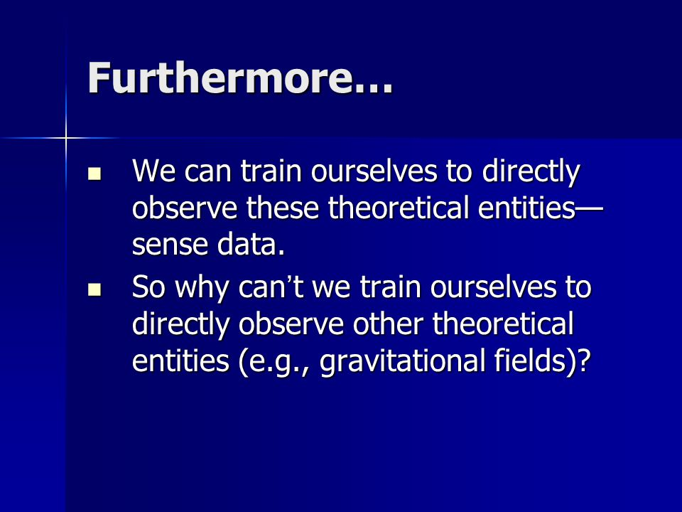 Furthermore… We can train ourselves to directly observe these theoretical entities— sense data.