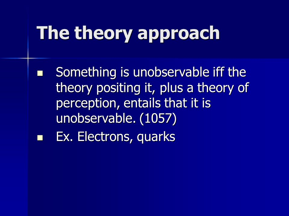 The theory approach Something is unobservable iff the theory positing it, plus a theory of perception, entails that it is unobservable.