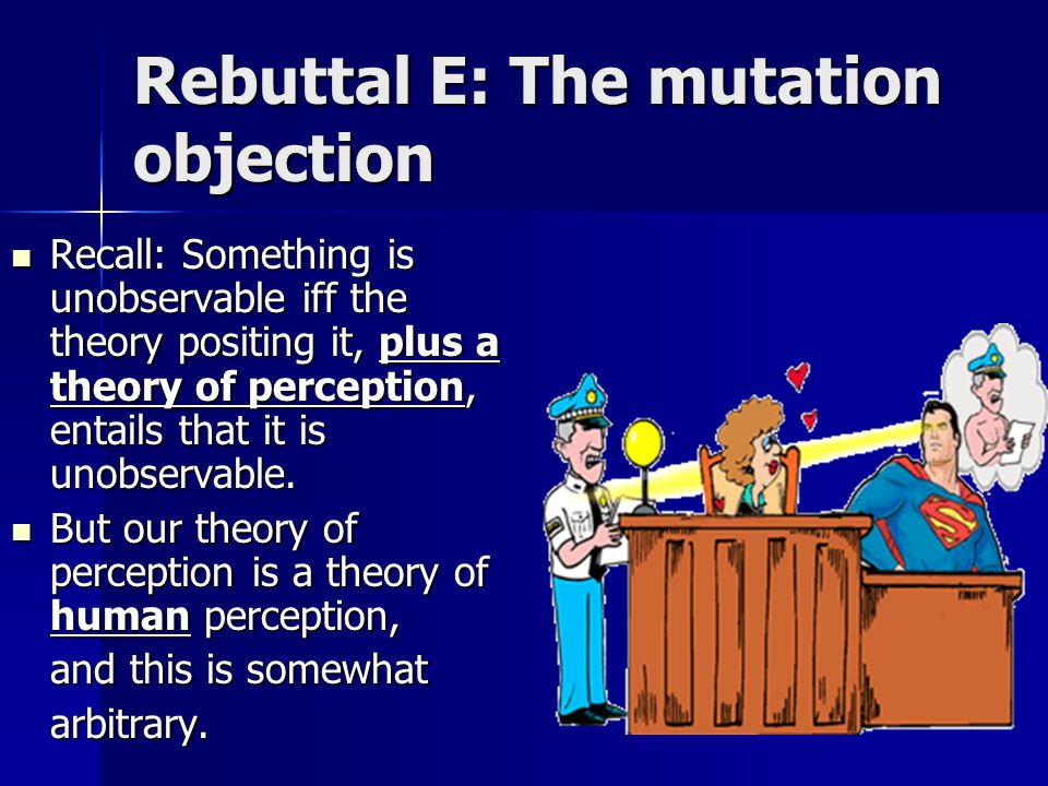 Rebuttal E: The mutation objection Recall: Something is unobservable iff the theory positing it, plus a theory of perception, entails that it is unobservable.
