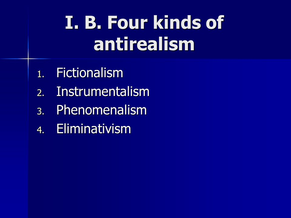 I. B. Four kinds of antirealism 1. Fictionalism 2.