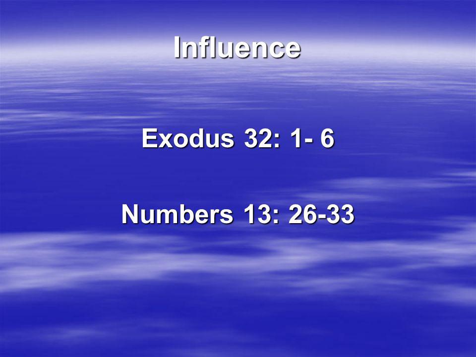 Influence Exodus 32: 1- 6 Numbers 13: 26-33