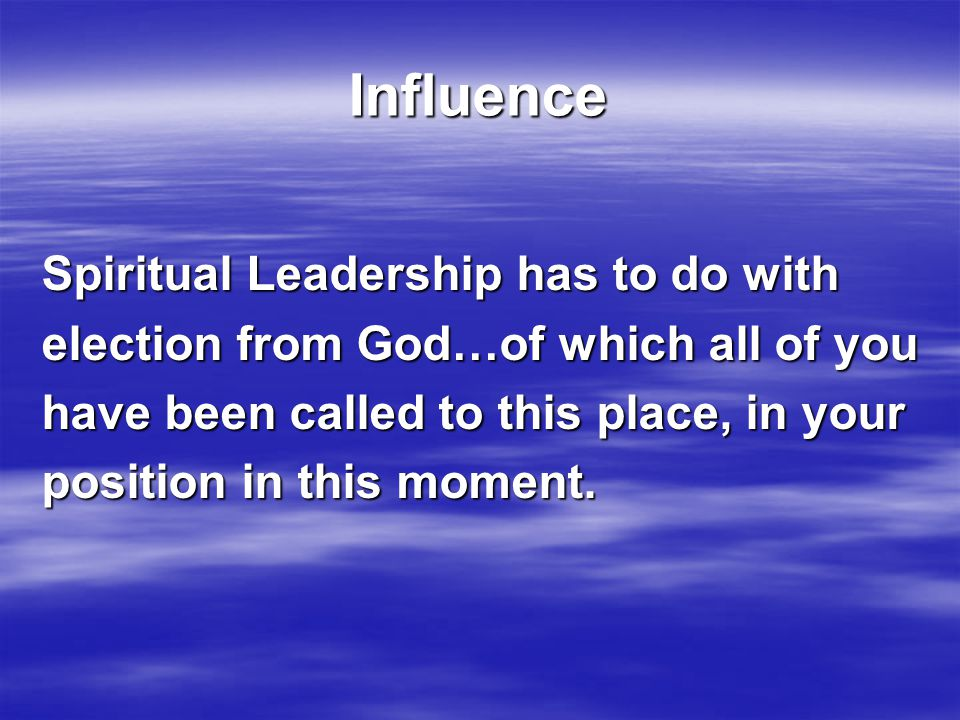 Influence Spiritual Leadership has to do with election from God…of which all of you have been called to this place, in your position in this moment.