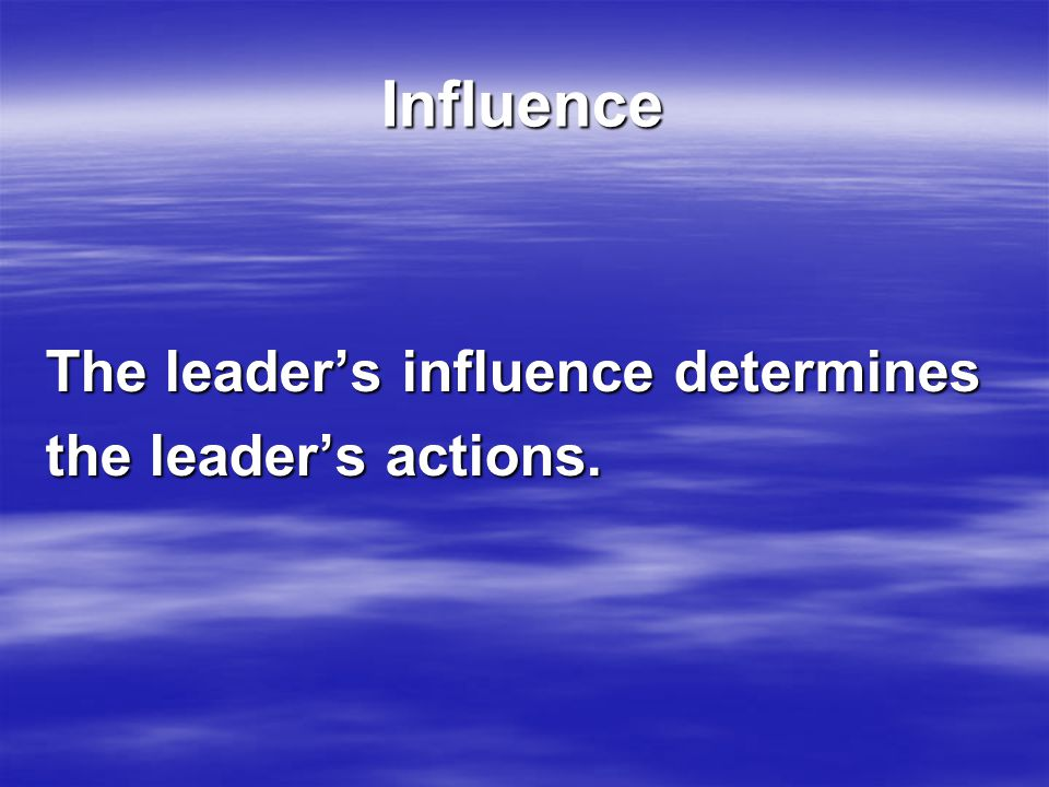 Influence The leader's influence determines the leader's actions.