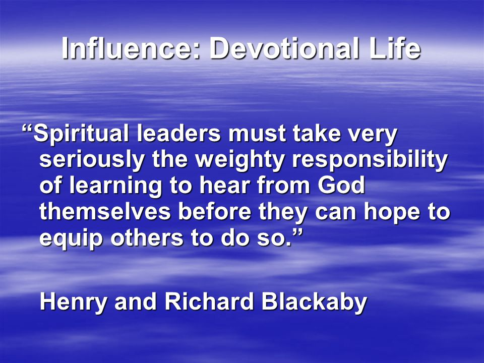 Influence: Devotional Life Spiritual leaders must take very seriously the weighty responsibility of learning to hear from God themselves before they can hope to equip others to do so. Henry and Richard Blackaby