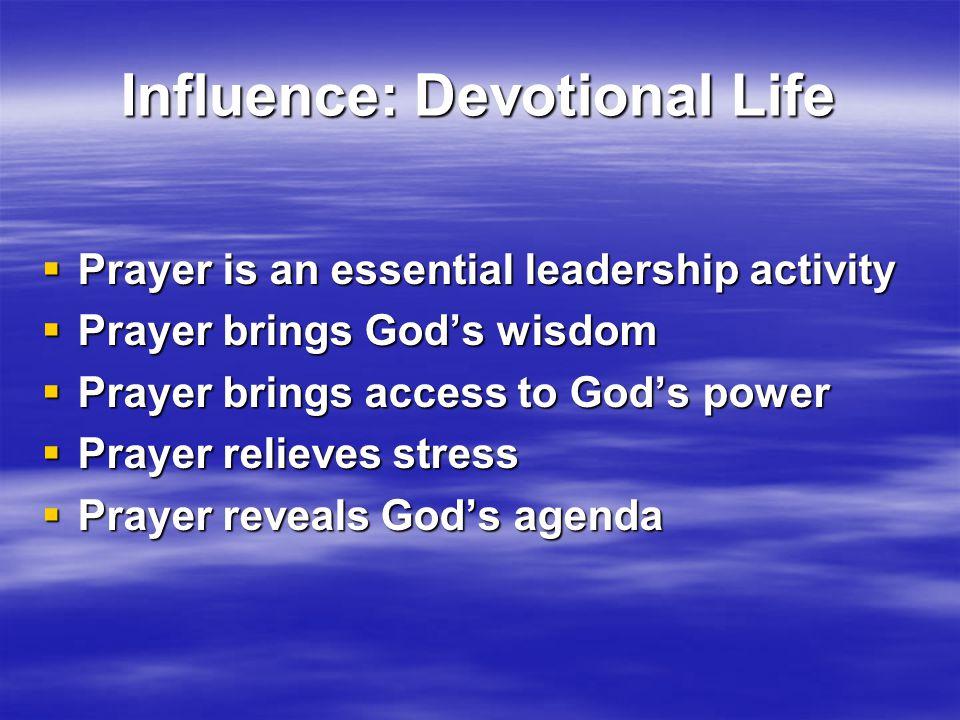 Influence: Devotional Life  Prayer is an essential leadership activity  Prayer brings God's wisdom  Prayer brings access to God's power  Prayer relieves stress  Prayer reveals God's agenda