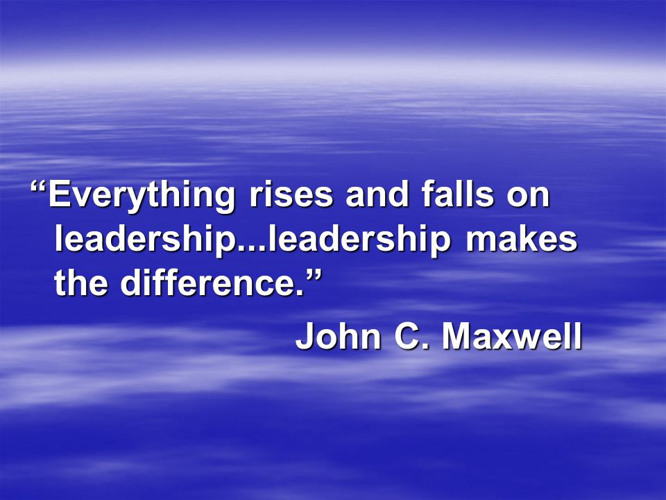 Everything rises and falls on leadership...leadership makes the difference. John C. Maxwell