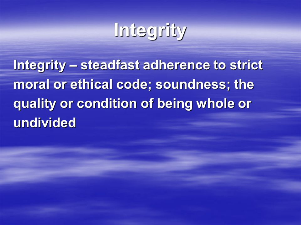 Integrity Integrity – steadfast adherence to strict moral or ethical code; soundness; the quality or condition of being whole or undivided