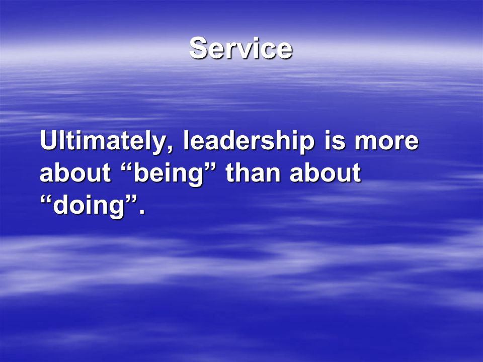 Service Ultimately, leadership is more about being than about doing .